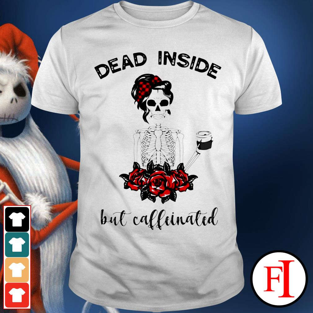 Dead inside Skeleton but caffeinated IF shirt
