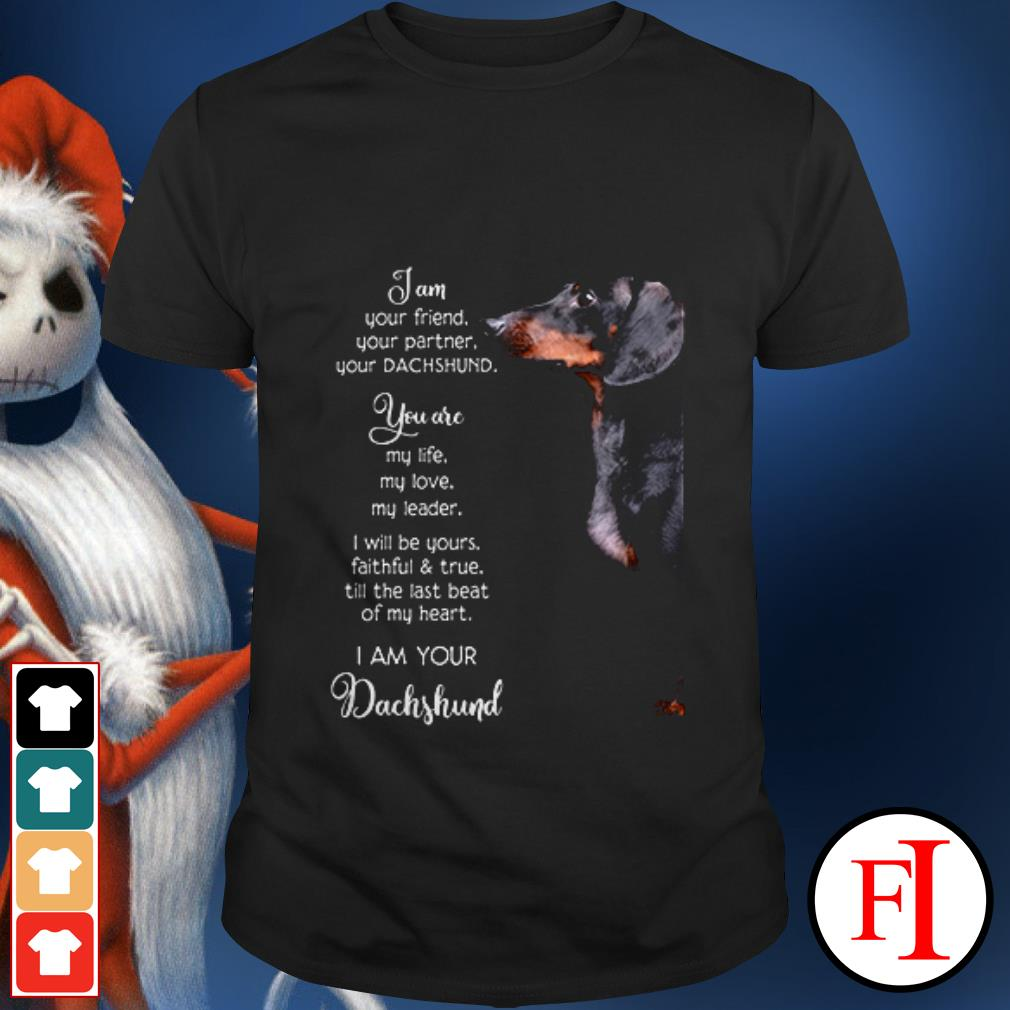 Dog Dachshund I am your friend your partner your and you are my life my love my leader shirt
