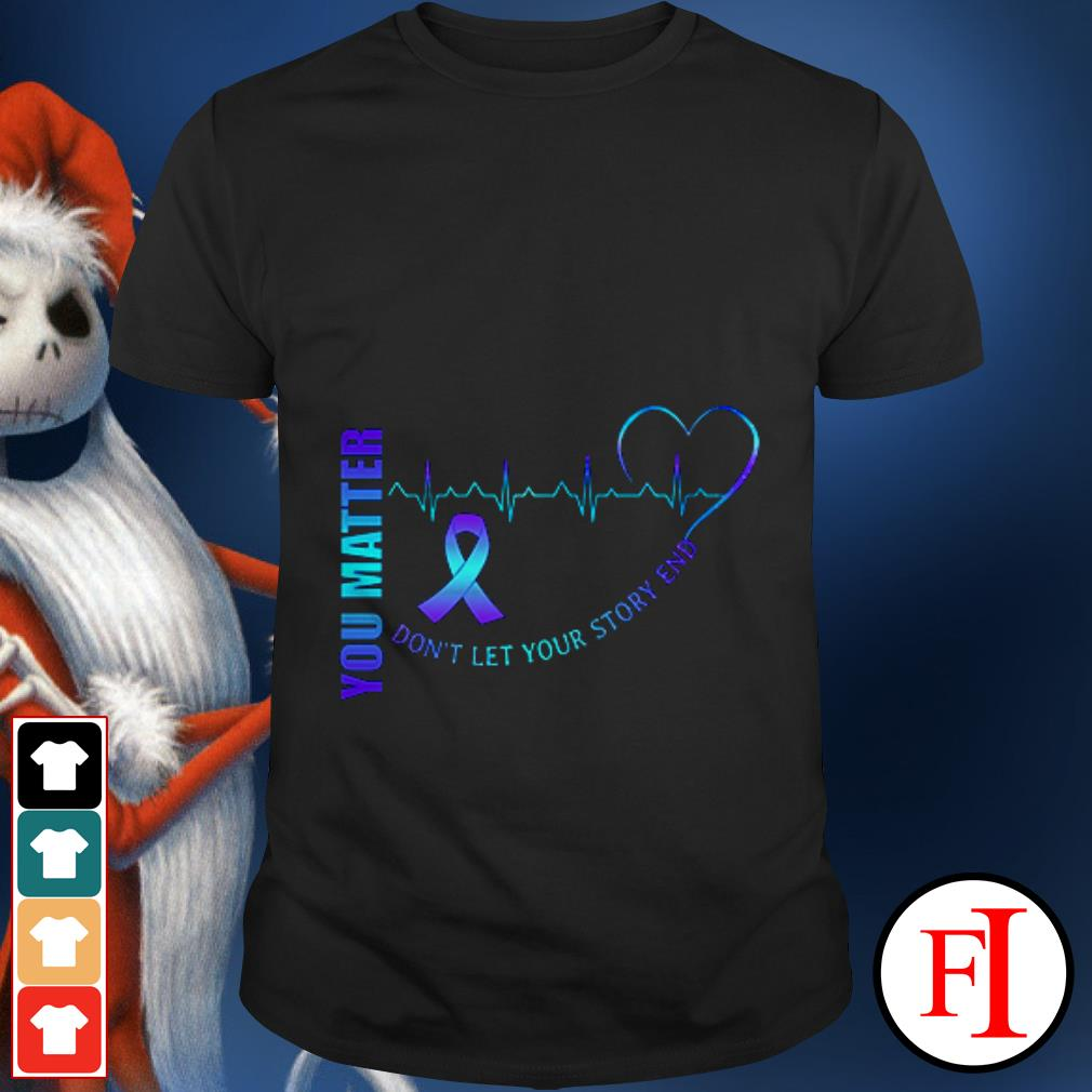 Don't let your story end Heartbeat and cancer you matter shirt