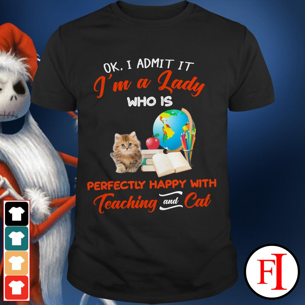 Happy with Teaching and Cat Ok I admit It I'm a Lady Who is perfectly shirt