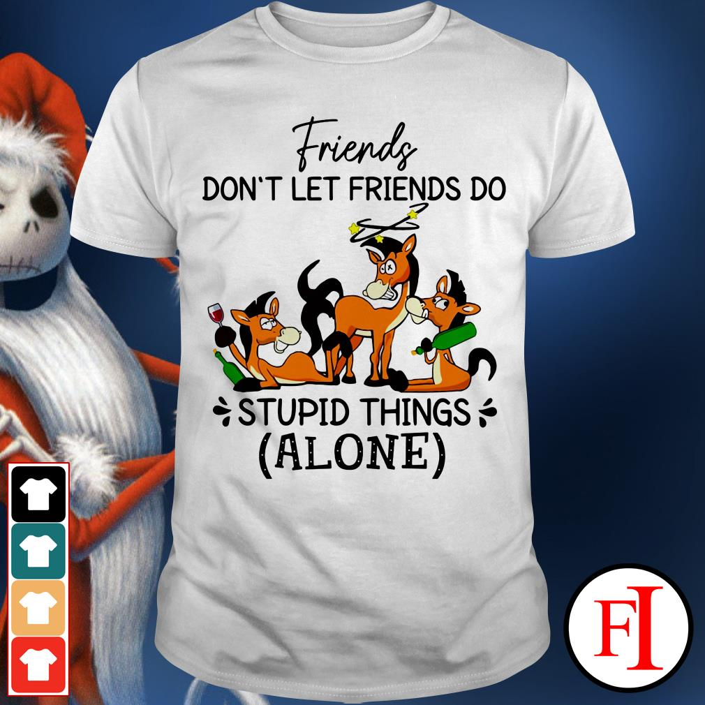 Horse drink beer friends don't let friends do stupid things alone shirt