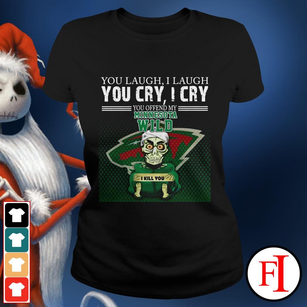 I laugh You laugh you cry I cry you offend my minnesota wild Ladies tee