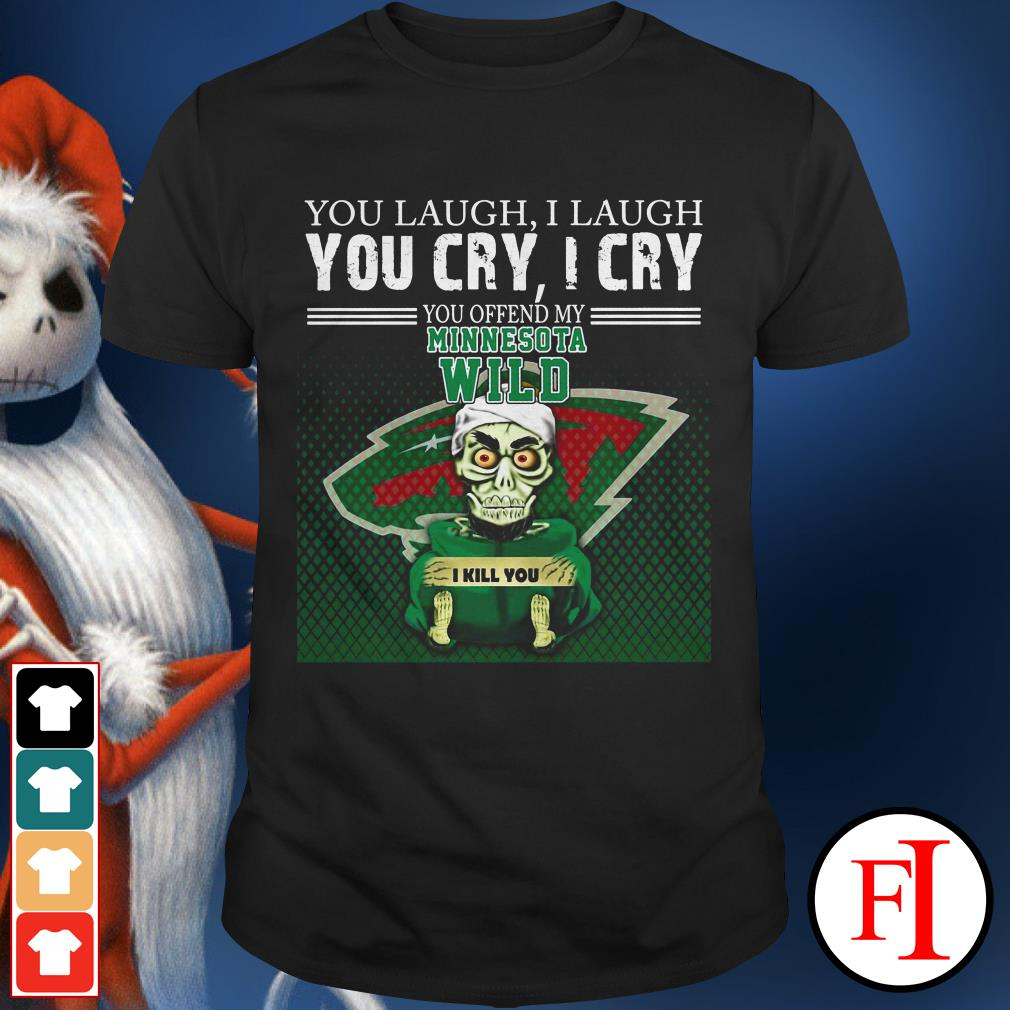 I laugh You laugh you cry I cry you offend my minnesota wild shirt