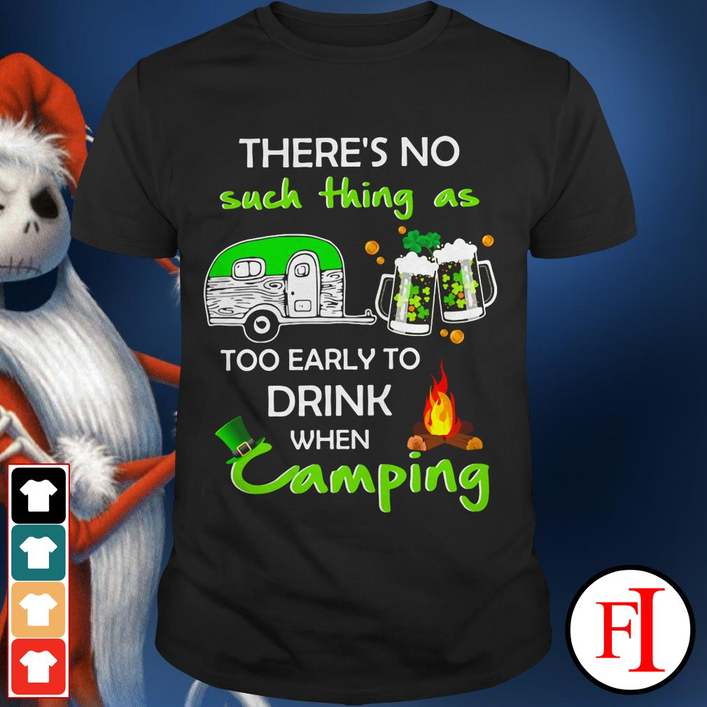 Like There's no such thing as too early to drink when camping IF shirt