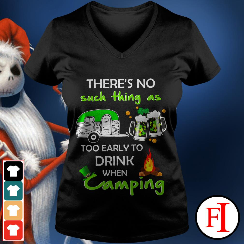 Like There's no such thing as too early to drink when camping IF V-neck t-shirt