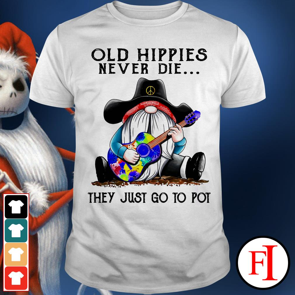Love Gnomes Old hippies never die they just go to pot shirt