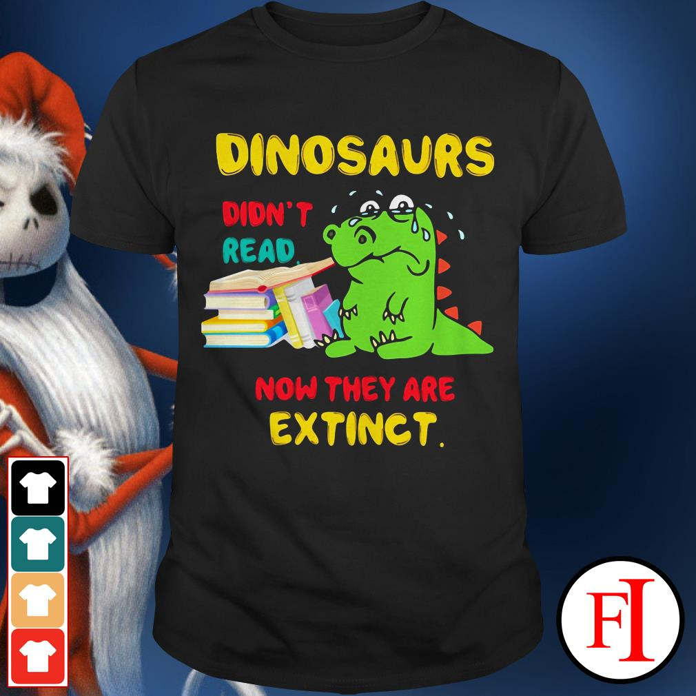 Official Dinosaurs didn't read now they are extinct IF shirt