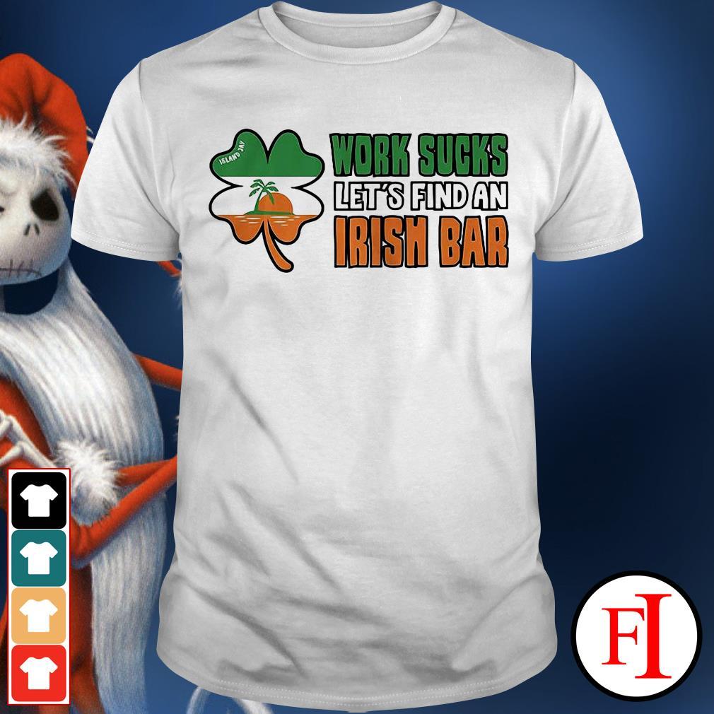 Official Work sucks let's find an irish bar IF shirt