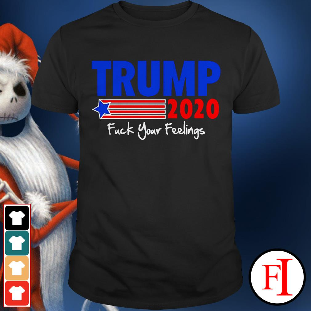 Trump 2020 fuck your feelings IF Best shirt