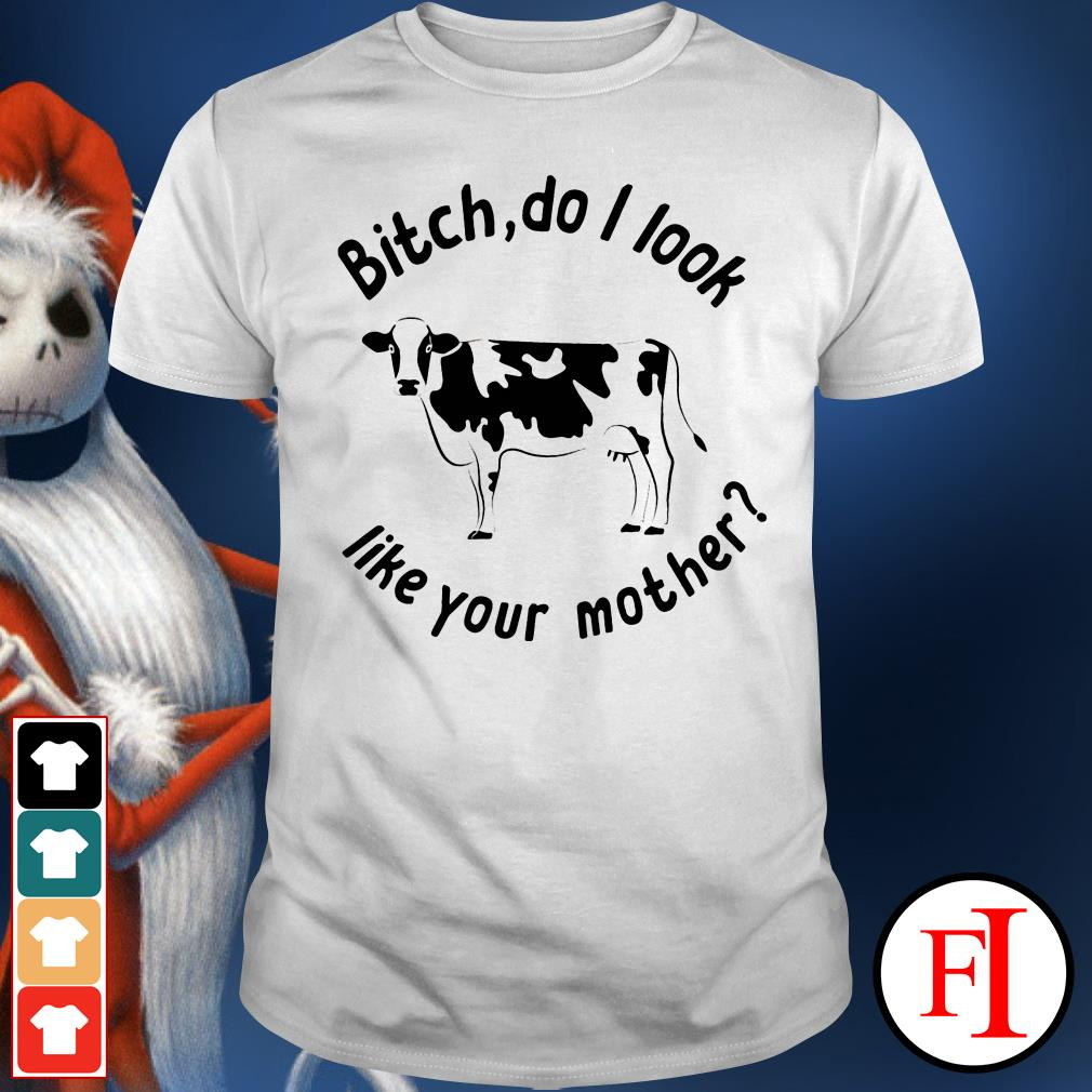 Bitch do I look like your mother Dairy cows IF shirt