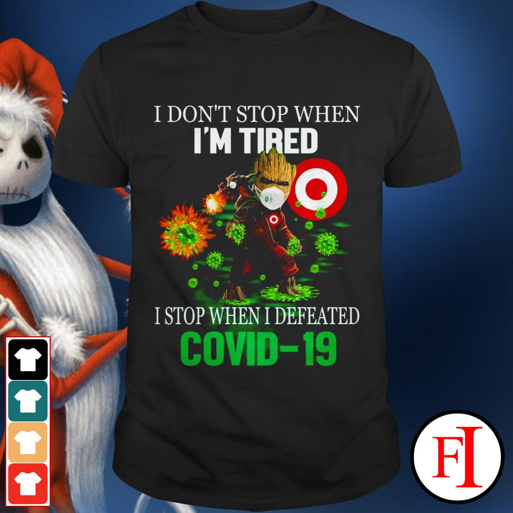 I don't stop when I'm tired I stop when I defeated Covid 19 Baby Groot Target IF shirt