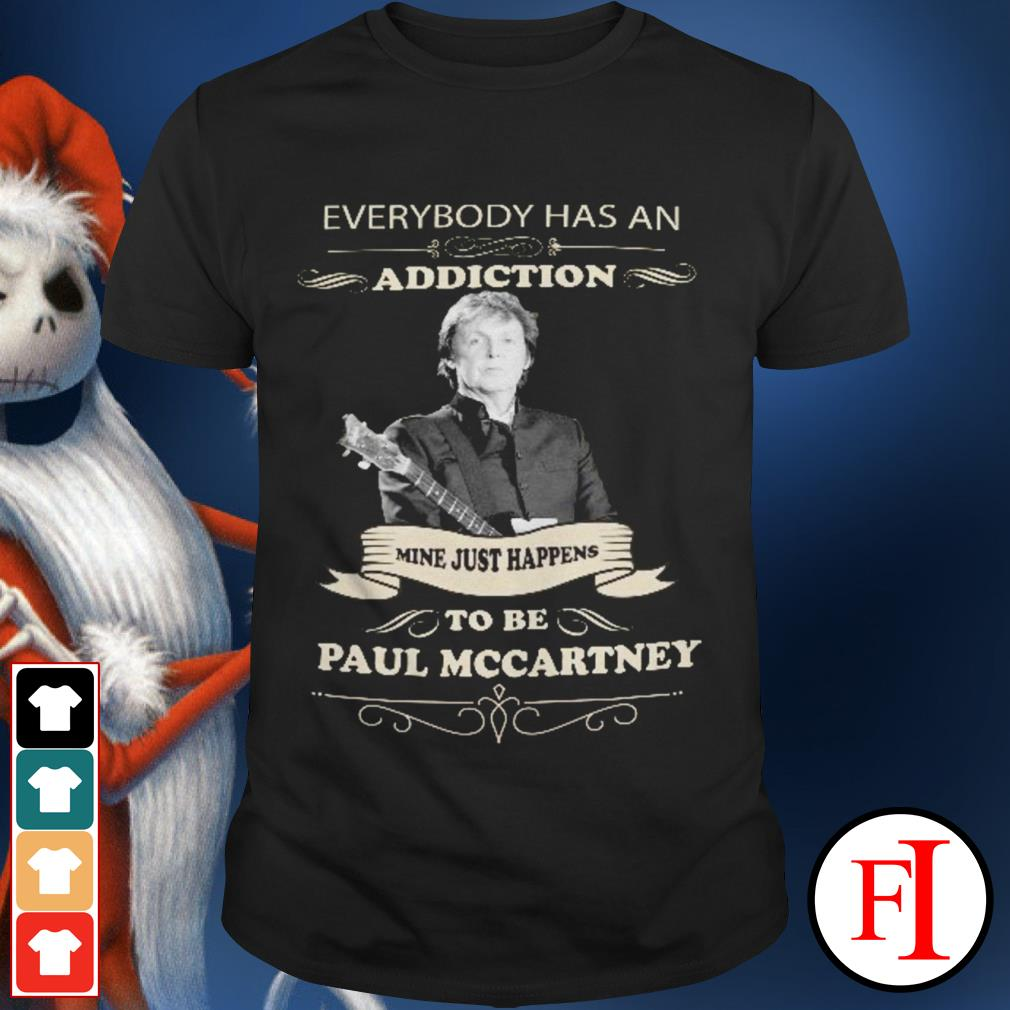 Everybody has an addiction mine just happens to be Paul Mccartney love IF shirt