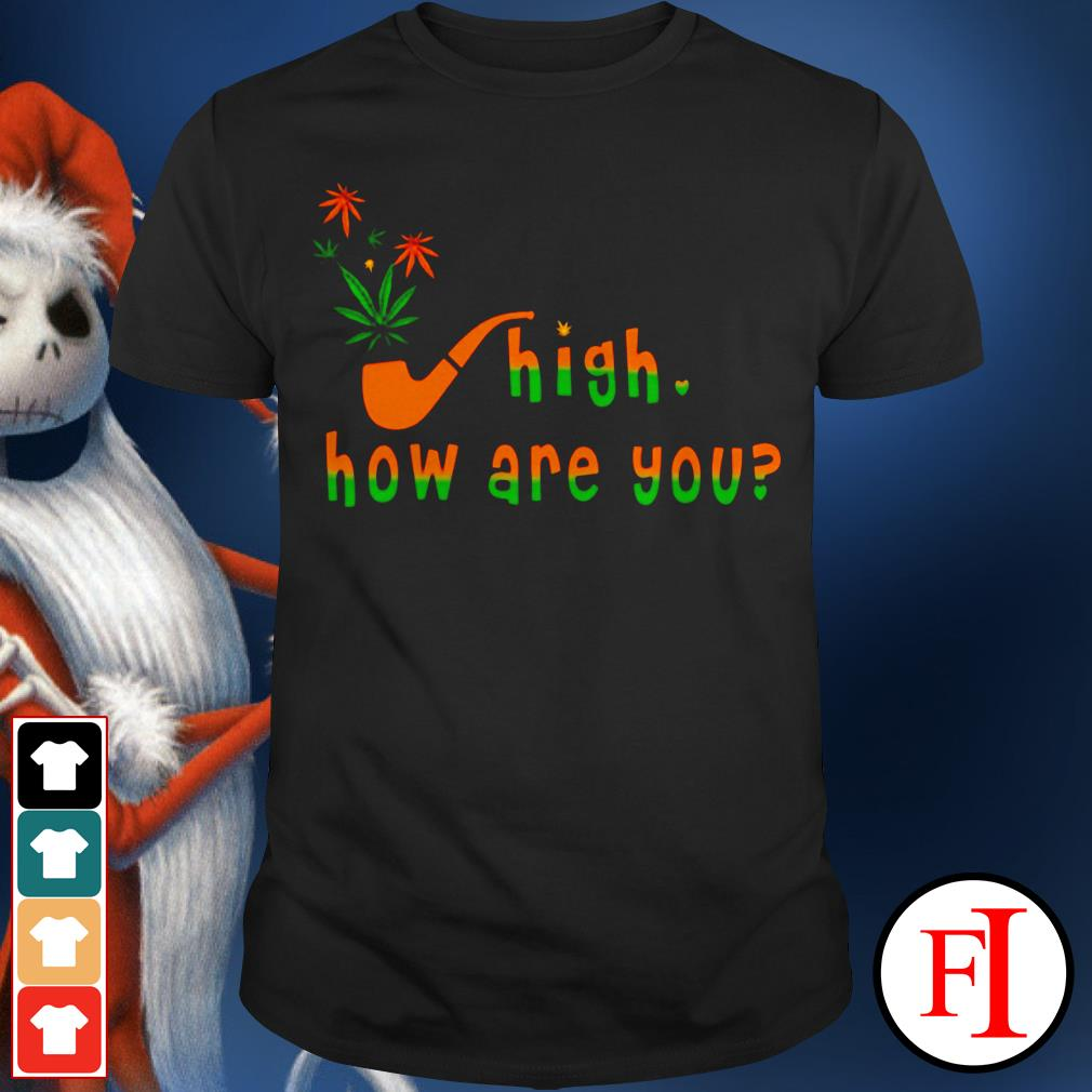 High how are you Weed IF shirt