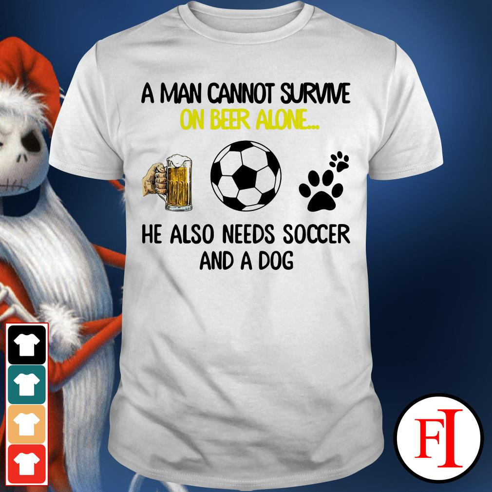 A man cannot survive on beer alone he also needs soccer and a dog love IF shirt