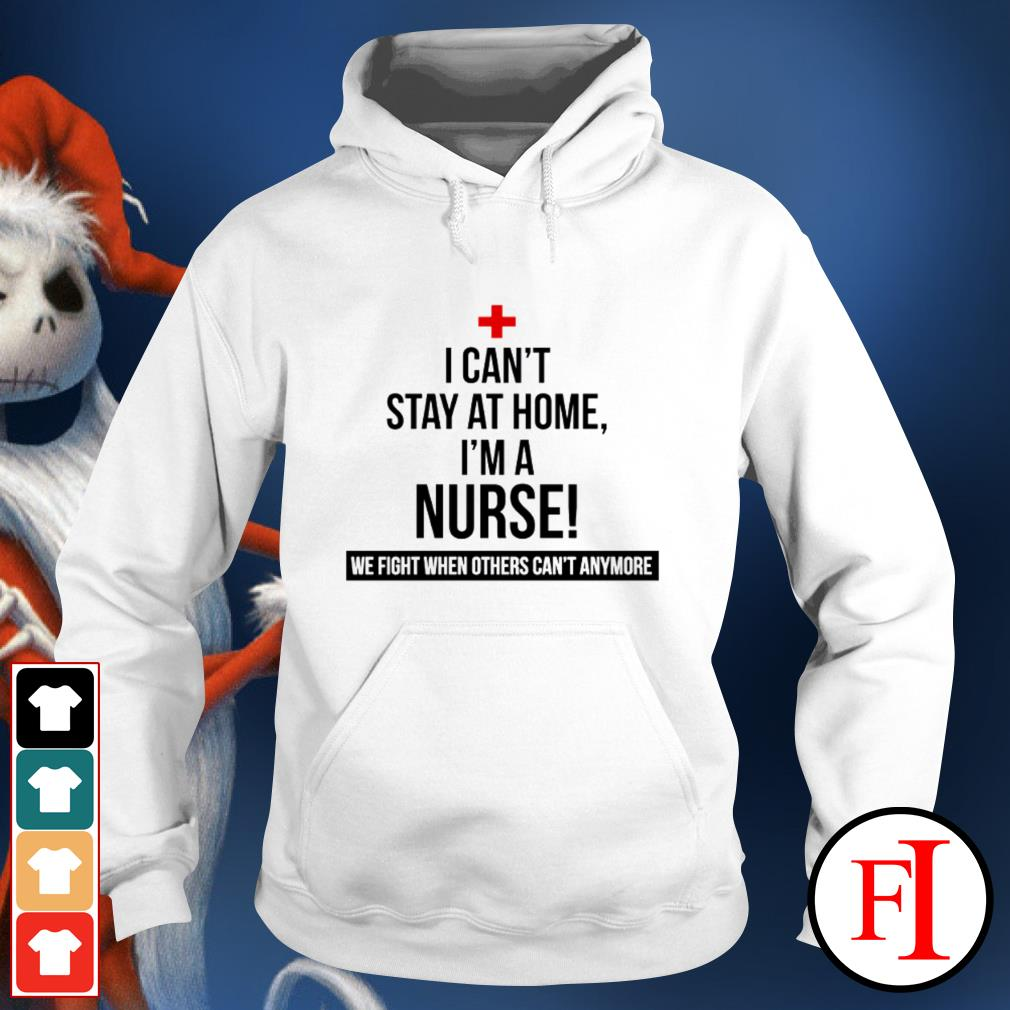 Official I can't stay at home I'm a nurse we fight others can't anymore IF Hoodie