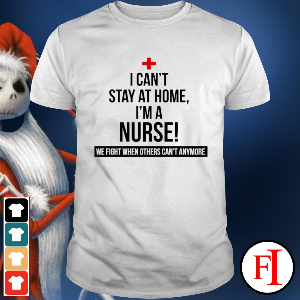 Official I can't stay at home I'm a nurse we fight others can't anymore IF shirt