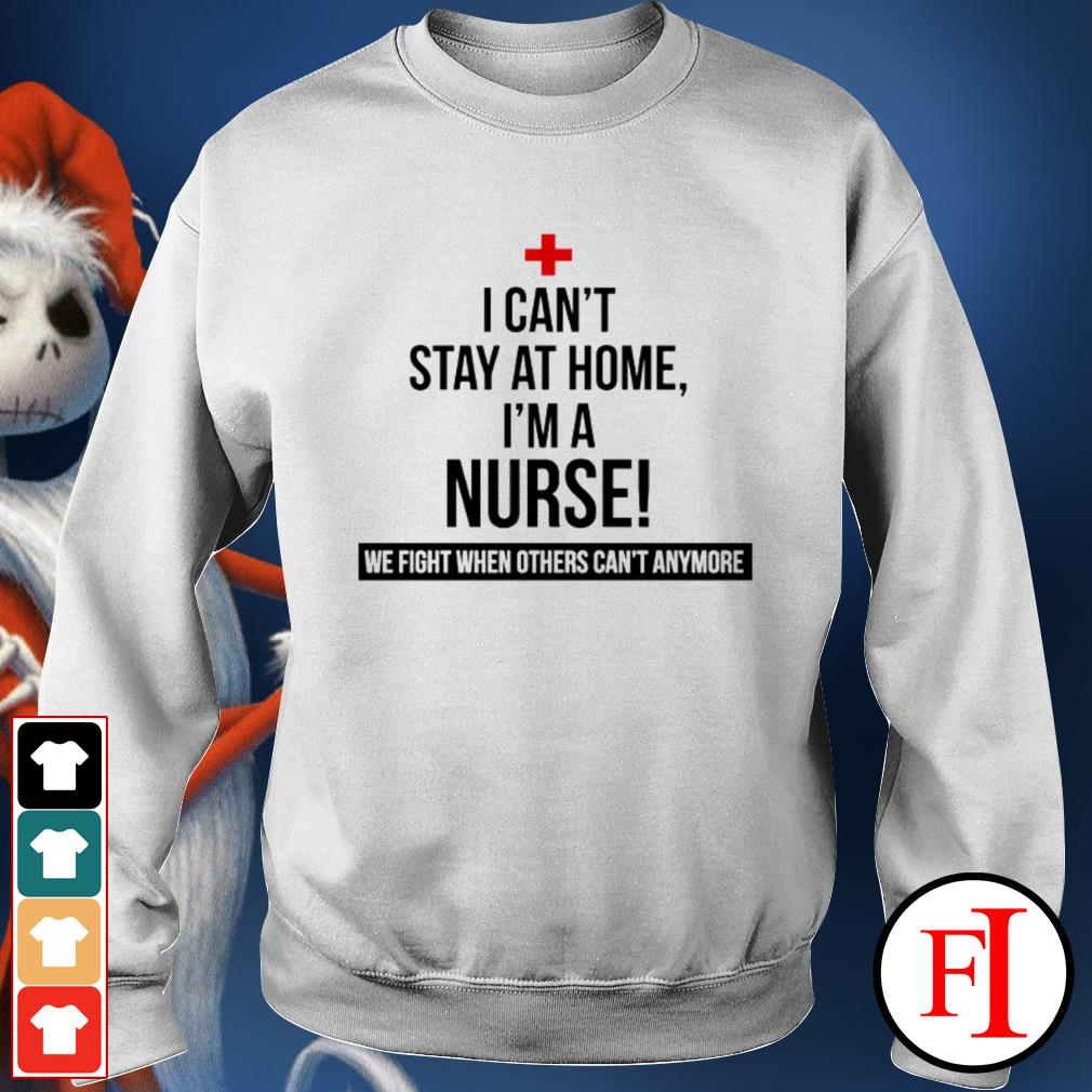 Official I can't stay at home I'm a nurse we fight others can't anymore IF Sweater