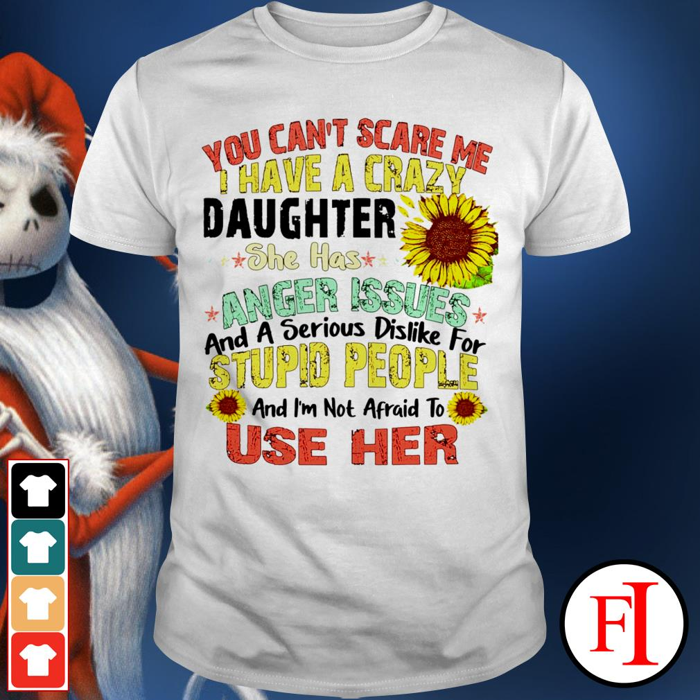 Sunflower you can't scare me I have a crazy daughter she has anger issues love IF shirt