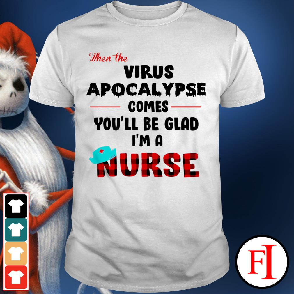 When the virus apocalypse comes you'll be glad I'm a nurse love IF shirt