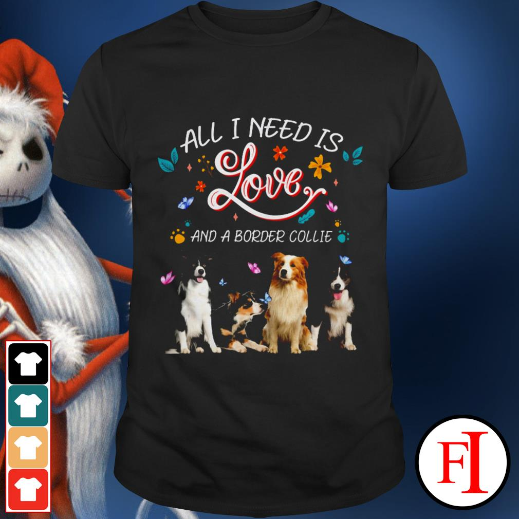 Best All I need is love and a Border Collie shirt