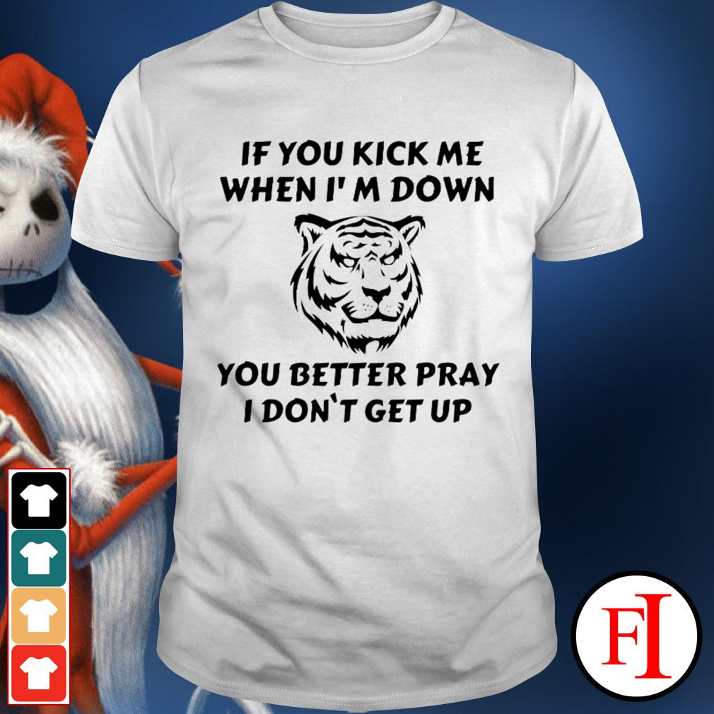 Best Tiger if you kick me when I'm down you better pray I don't get up shirt