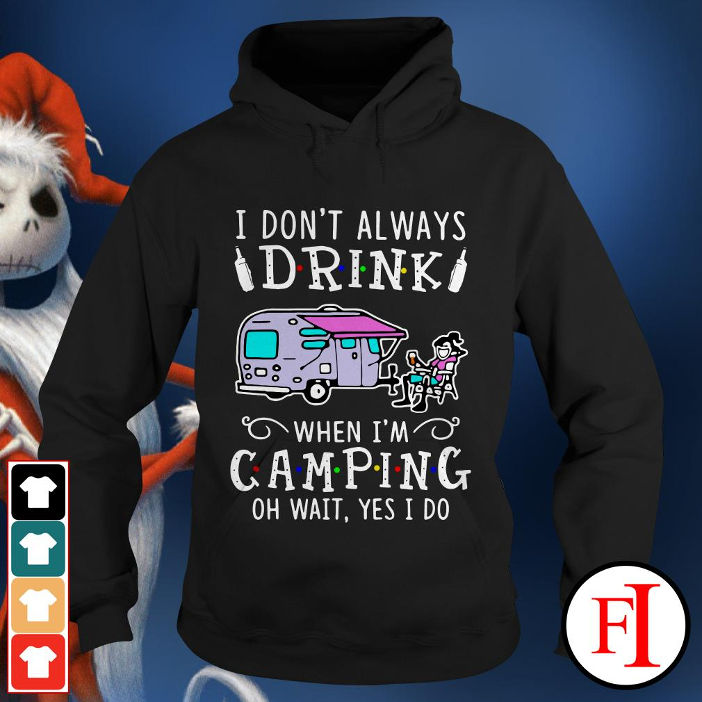 Official I don't always drink when I'm camping oh wait yes I do IF Hoodie