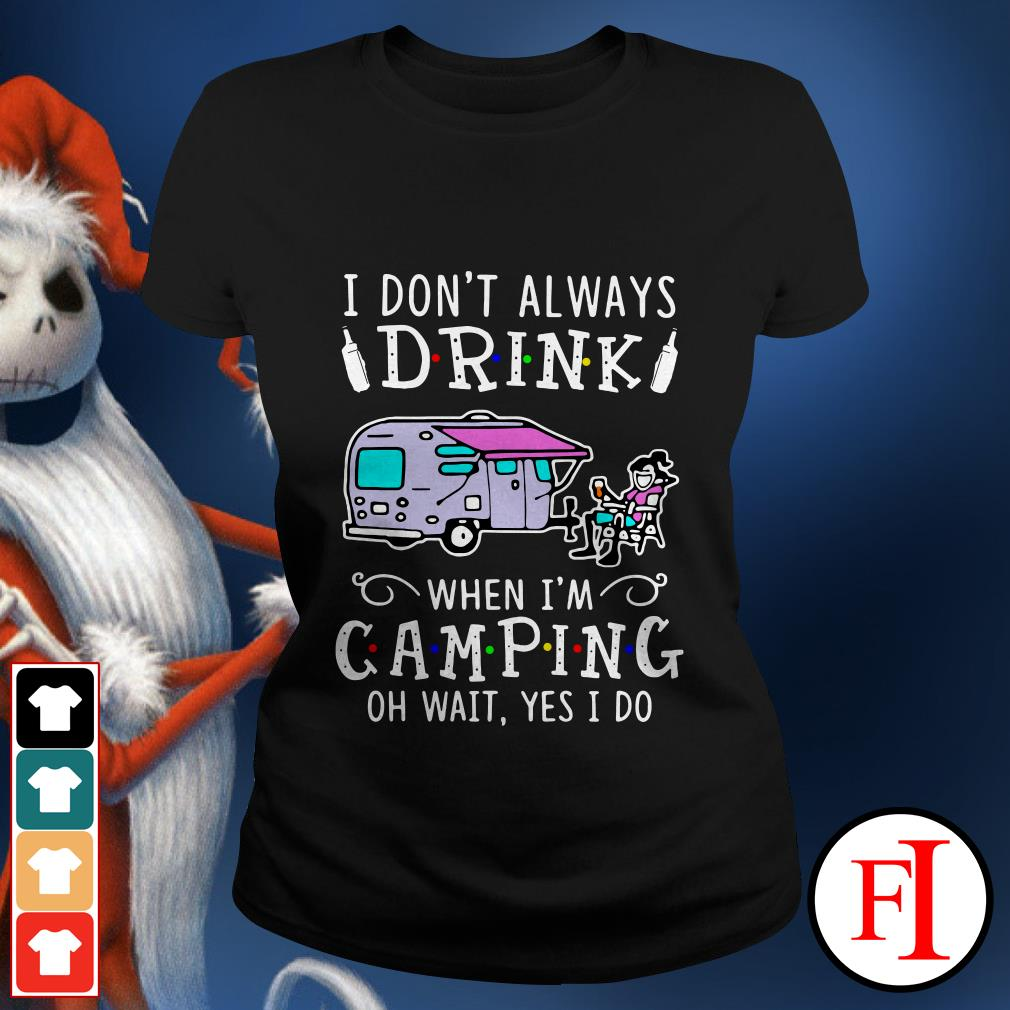 Official I don't always drink when I'm camping oh wait yes I do IF Ladies tee