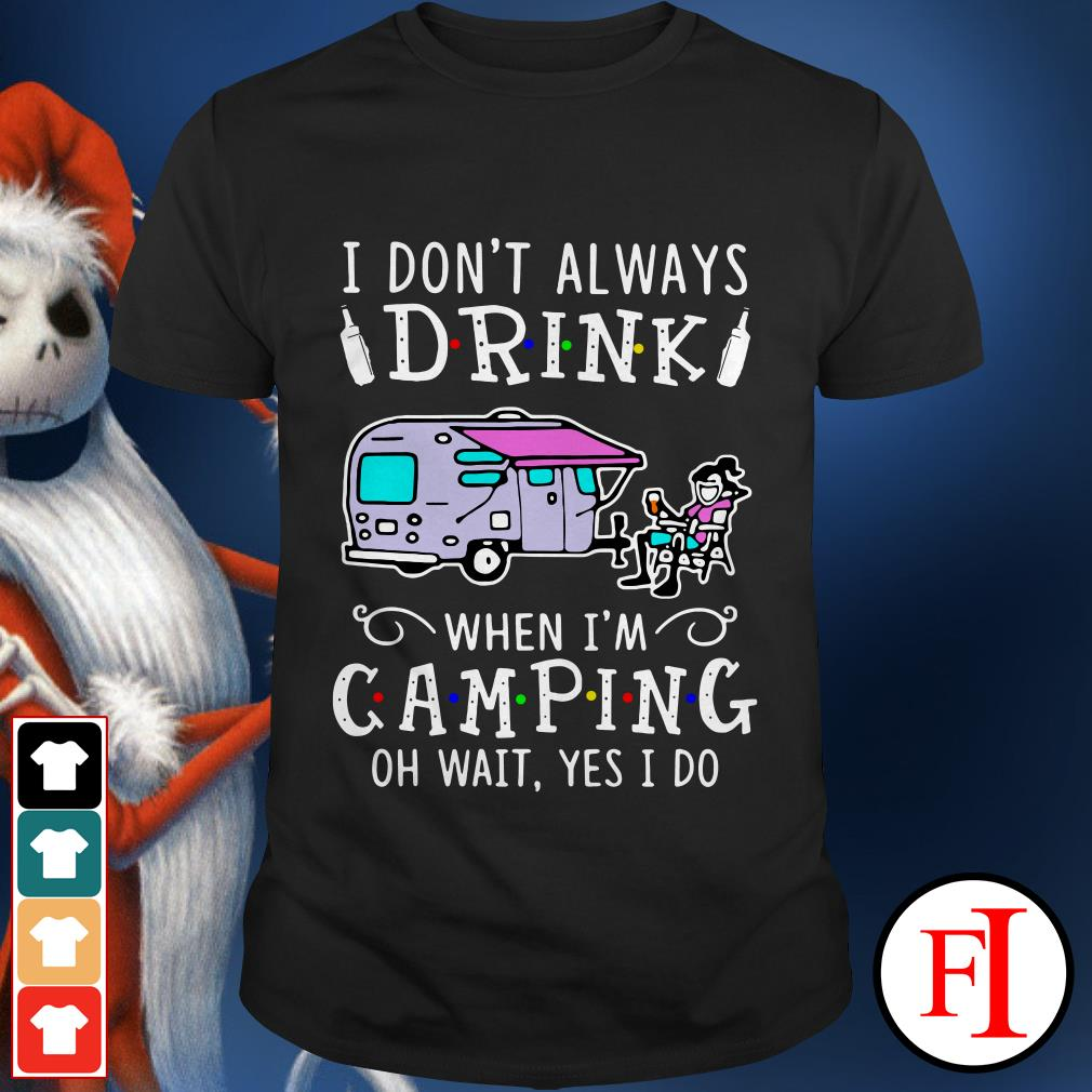 Official I don't always drink when I'm camping oh wait yes I do IF shirt
