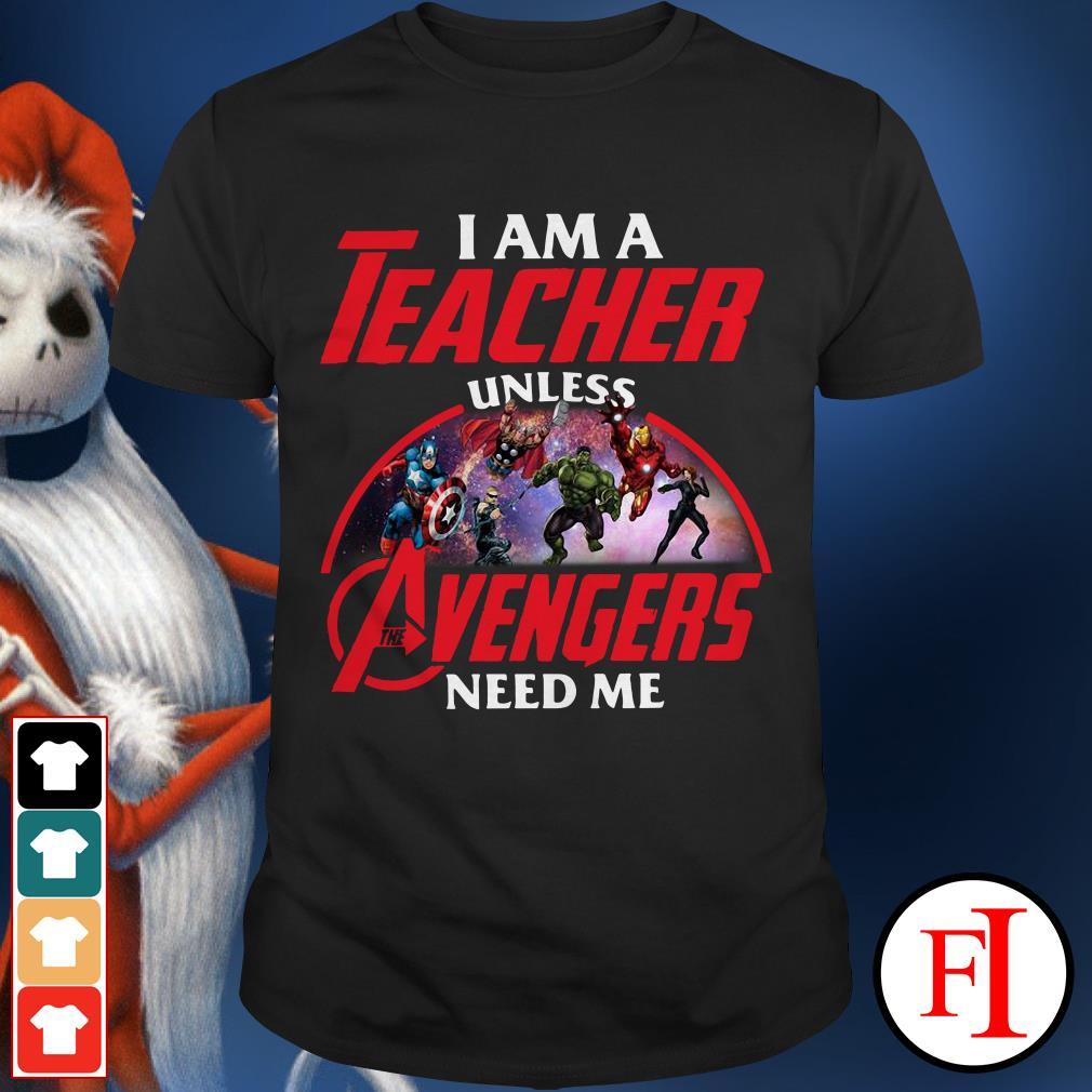 The Avengers need me I am a Teacher unless shirt