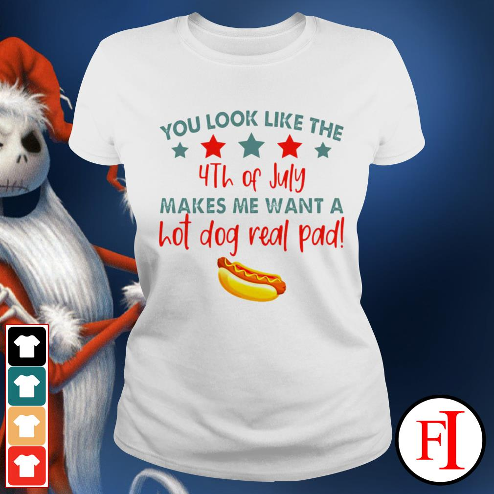 Black You look like the 4th of July makes me want a hot dog real pad Ladies tee