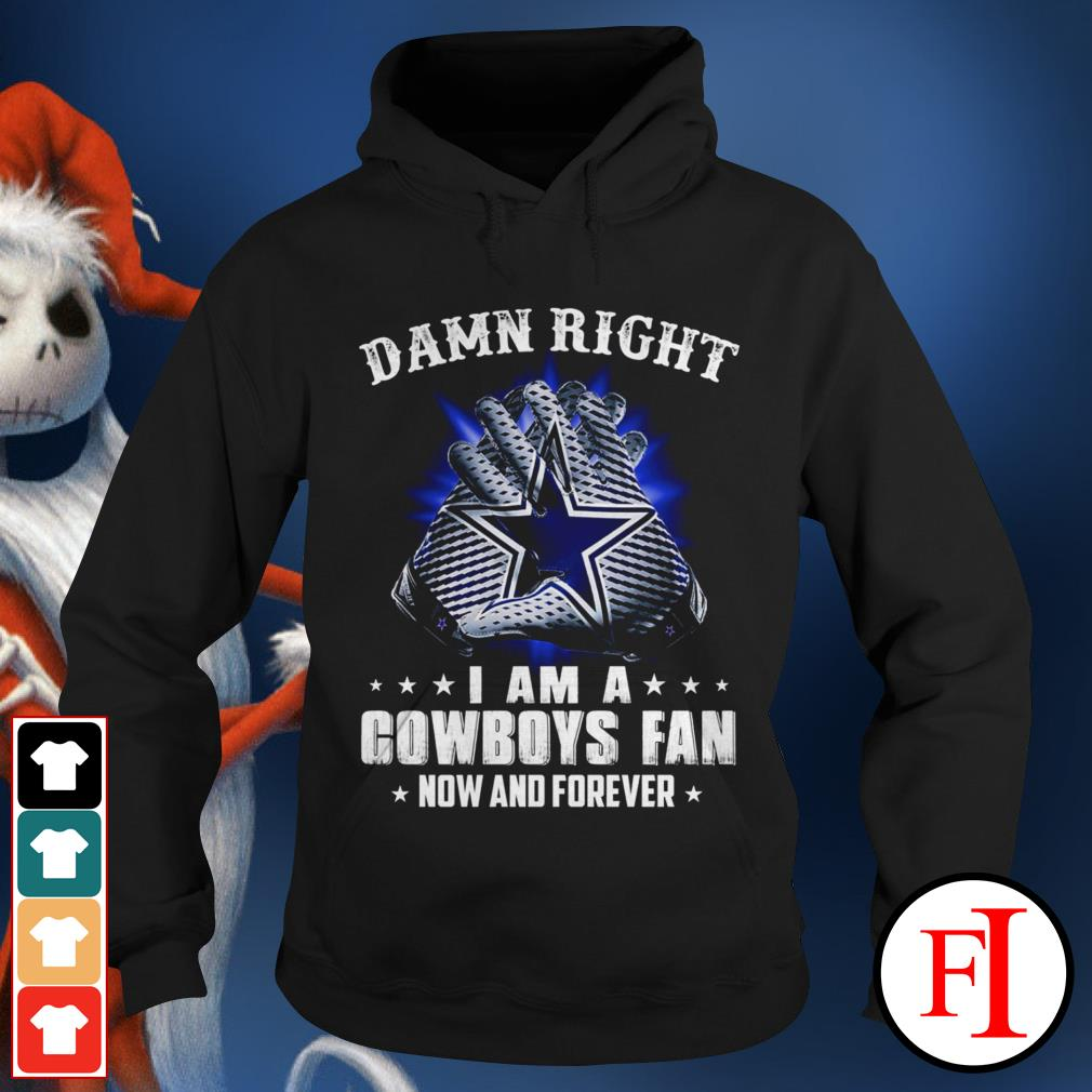 Damn right I am a Cowboys fan now and forever black Hoodie