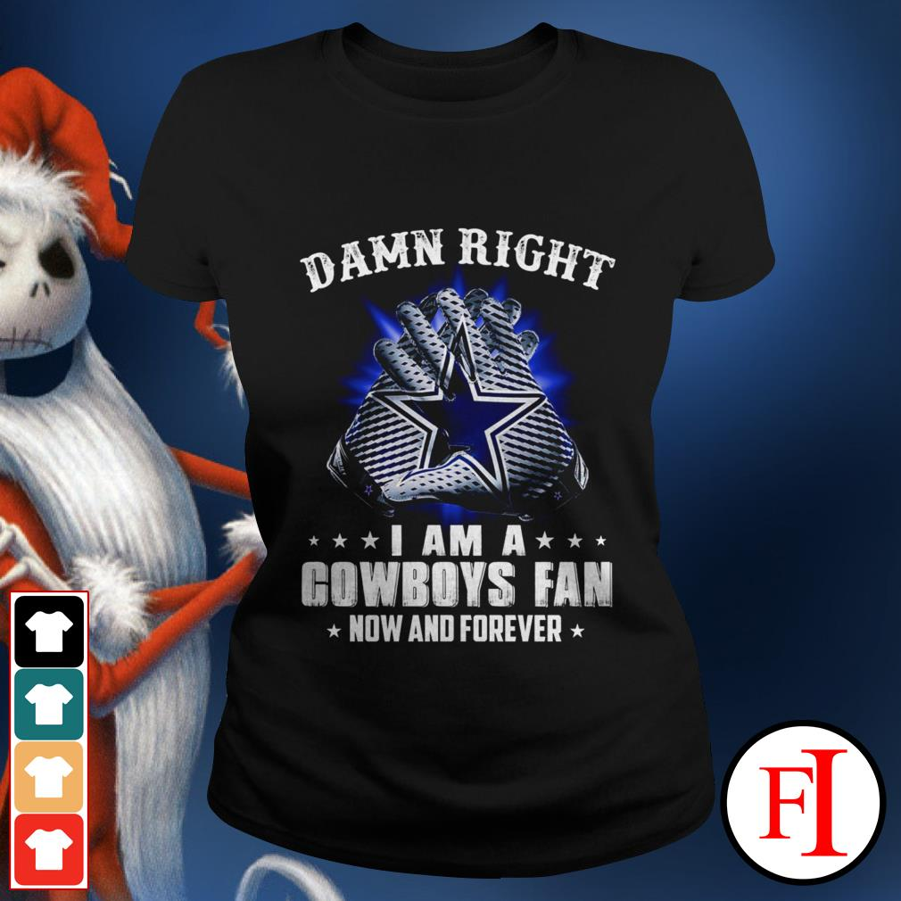 Damn right I am a Cowboys fan now and forever black Ladies tee