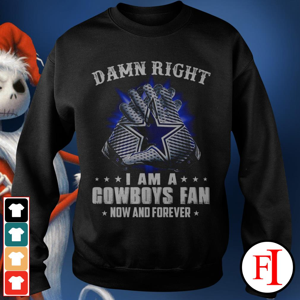 Damn right I am a Cowboys fan now and forever black Sweater