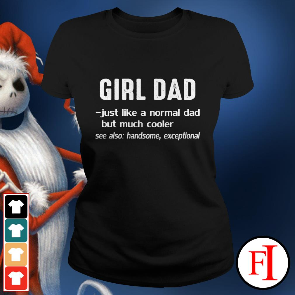 Official Girl dad just like a normal dad but much cooler see also handsome exceptional black Ladies tee