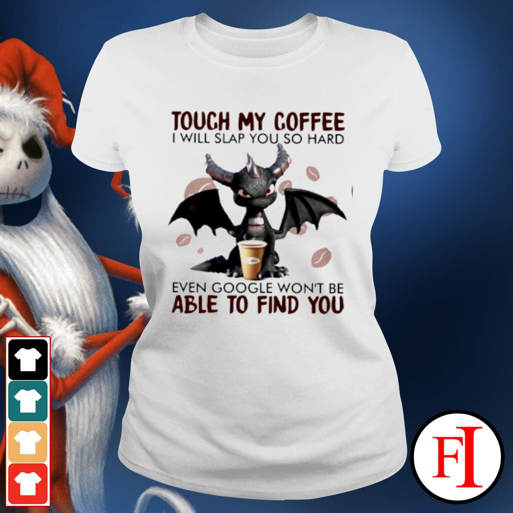 Dragon touch my coffee I will slap you so hard even google won't be able to find you s ladies-tee