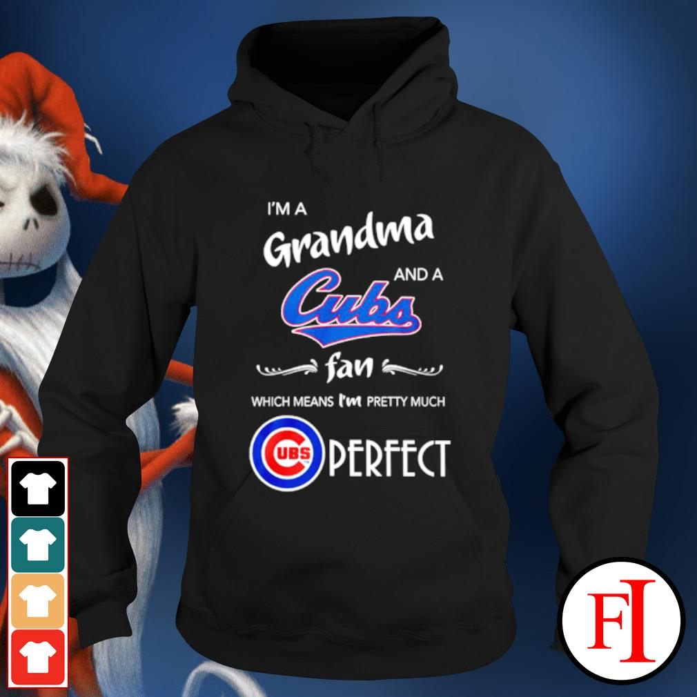 I'm a Grandma and a Chicago Cubs fan which means I'm pretty much perfect s hoodie