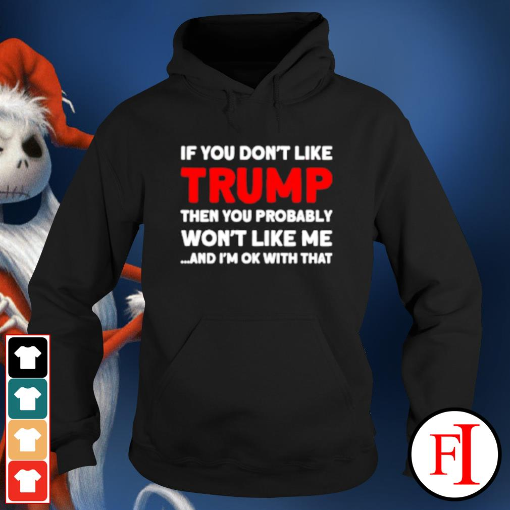 If you don't like Trump then you probably won't like me and I'm ok with that s hoodie