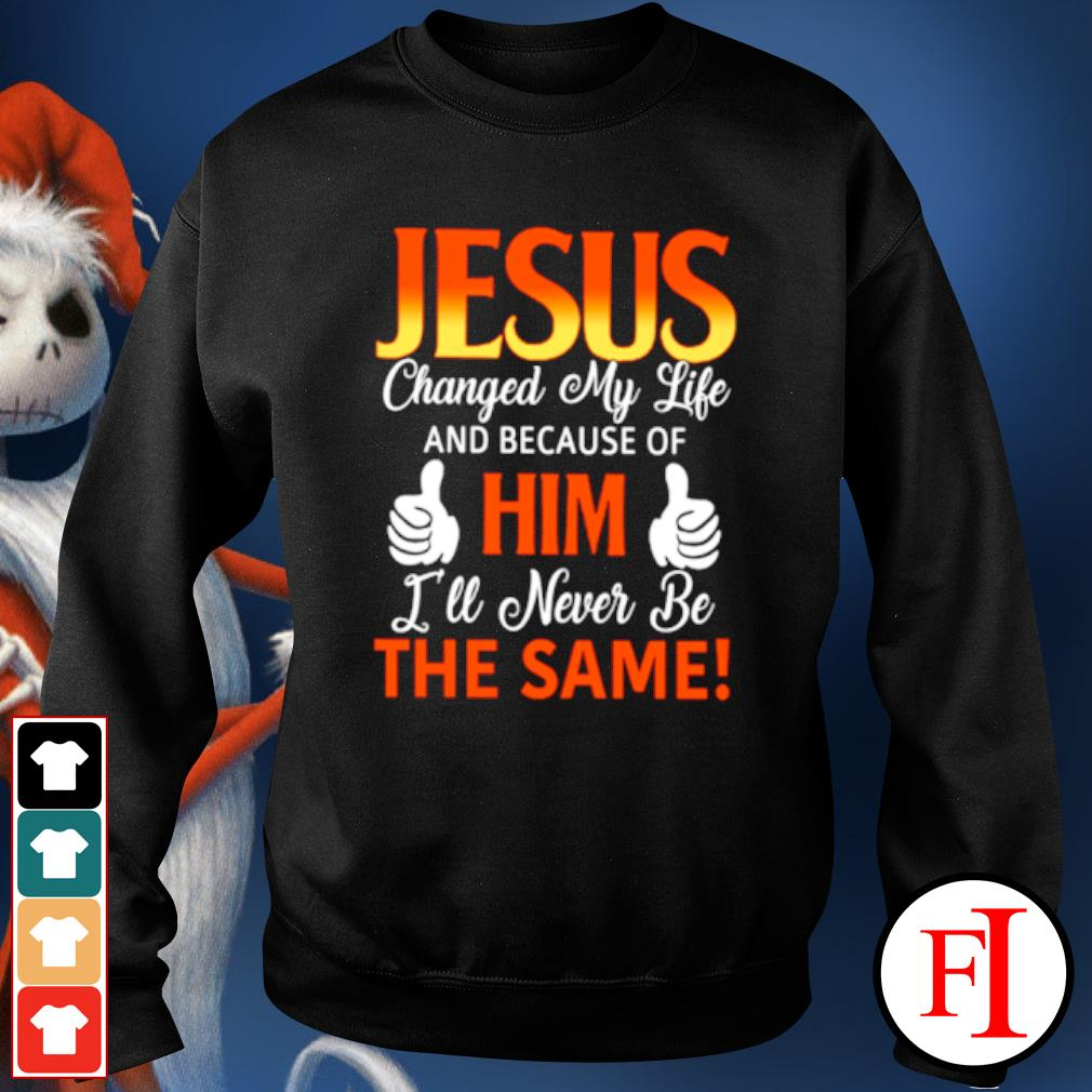 Jesus changed my life and because of him I'll never be the same s sweater