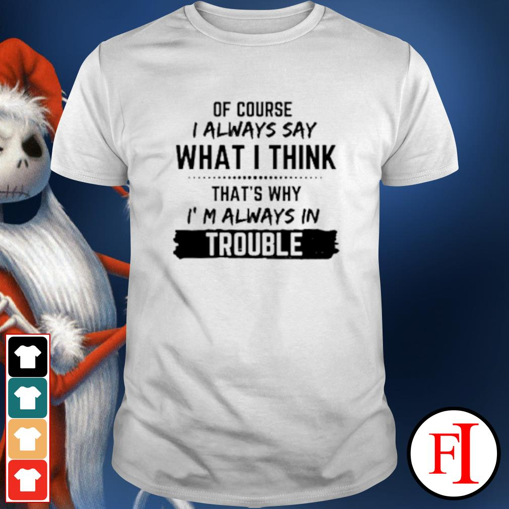 Of Course I always say what I think that's why I'm always in trouble shirt