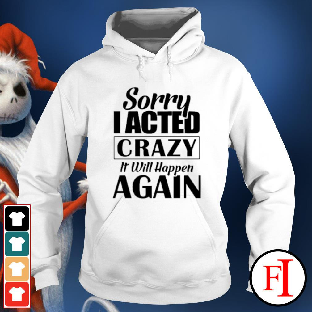 Sorry I acted crazy it will happen again s hoodie