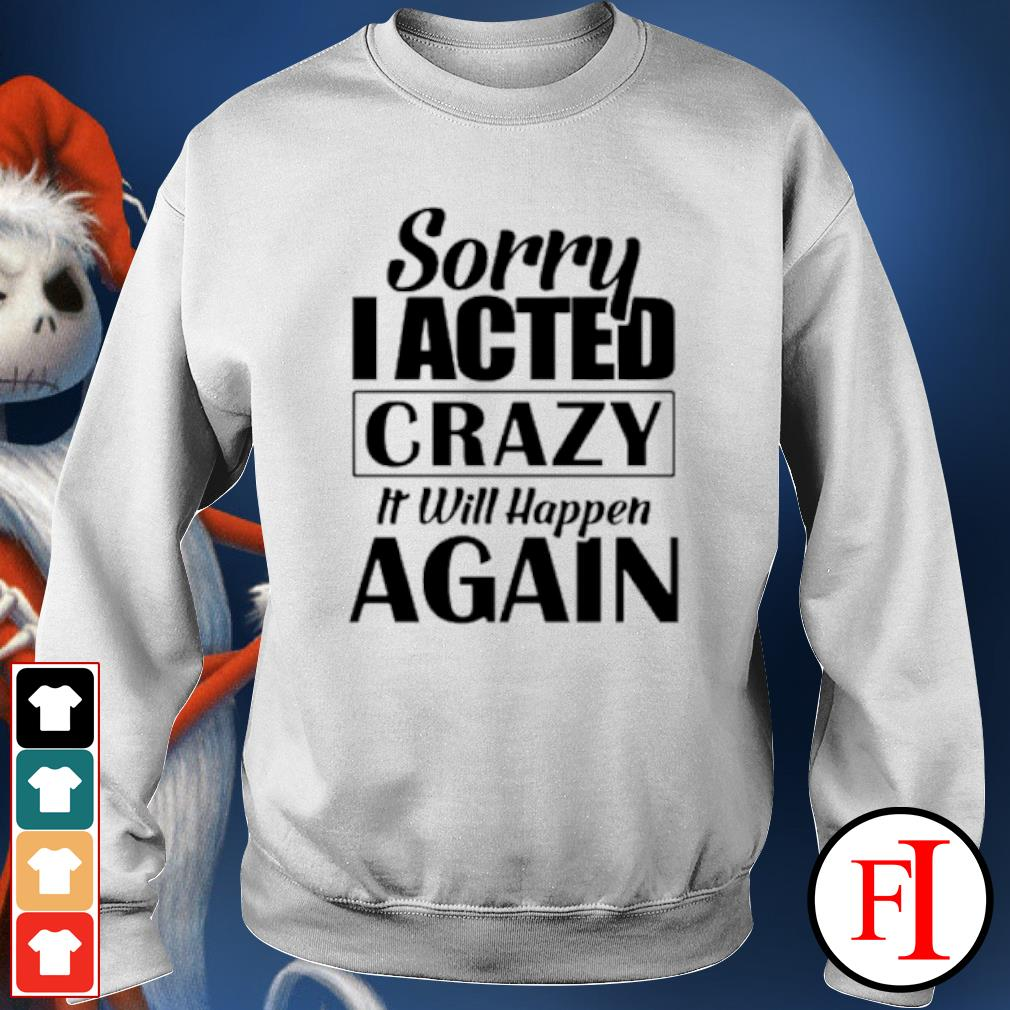 Sorry I acted crazy it will happen again s sweater
