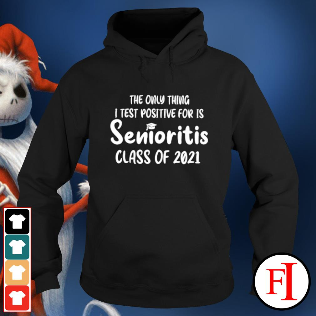 The only thing I test positive for is Senioritis class of 2021 s hoodie