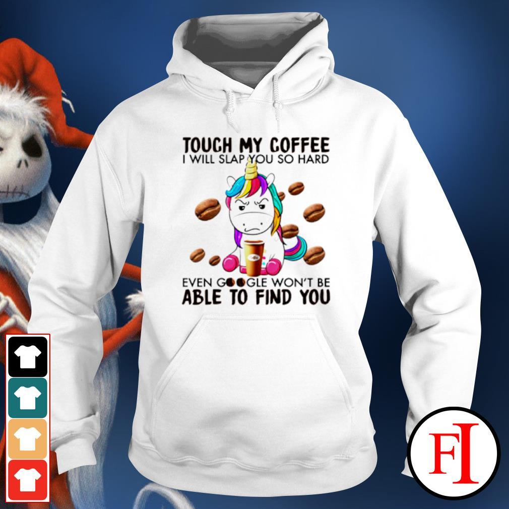 Unicorn touch my coffee I will slap you so hard even google s hoodie