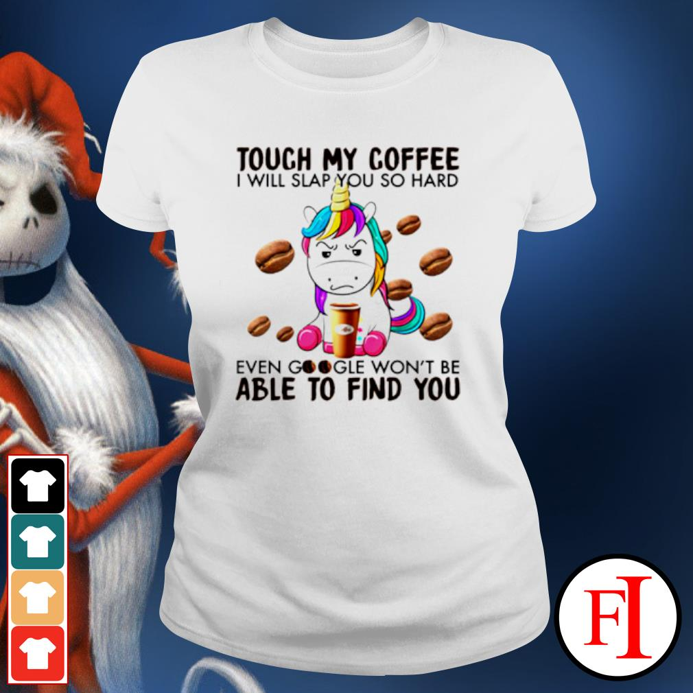 Unicorn touch my coffee I will slap you so hard even google s ladies-tee