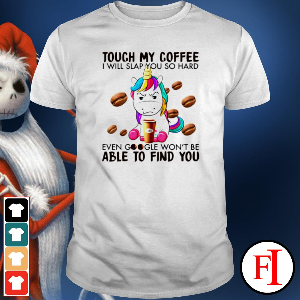 Unicorn touch my coffee I will slap you so hard even google shirt