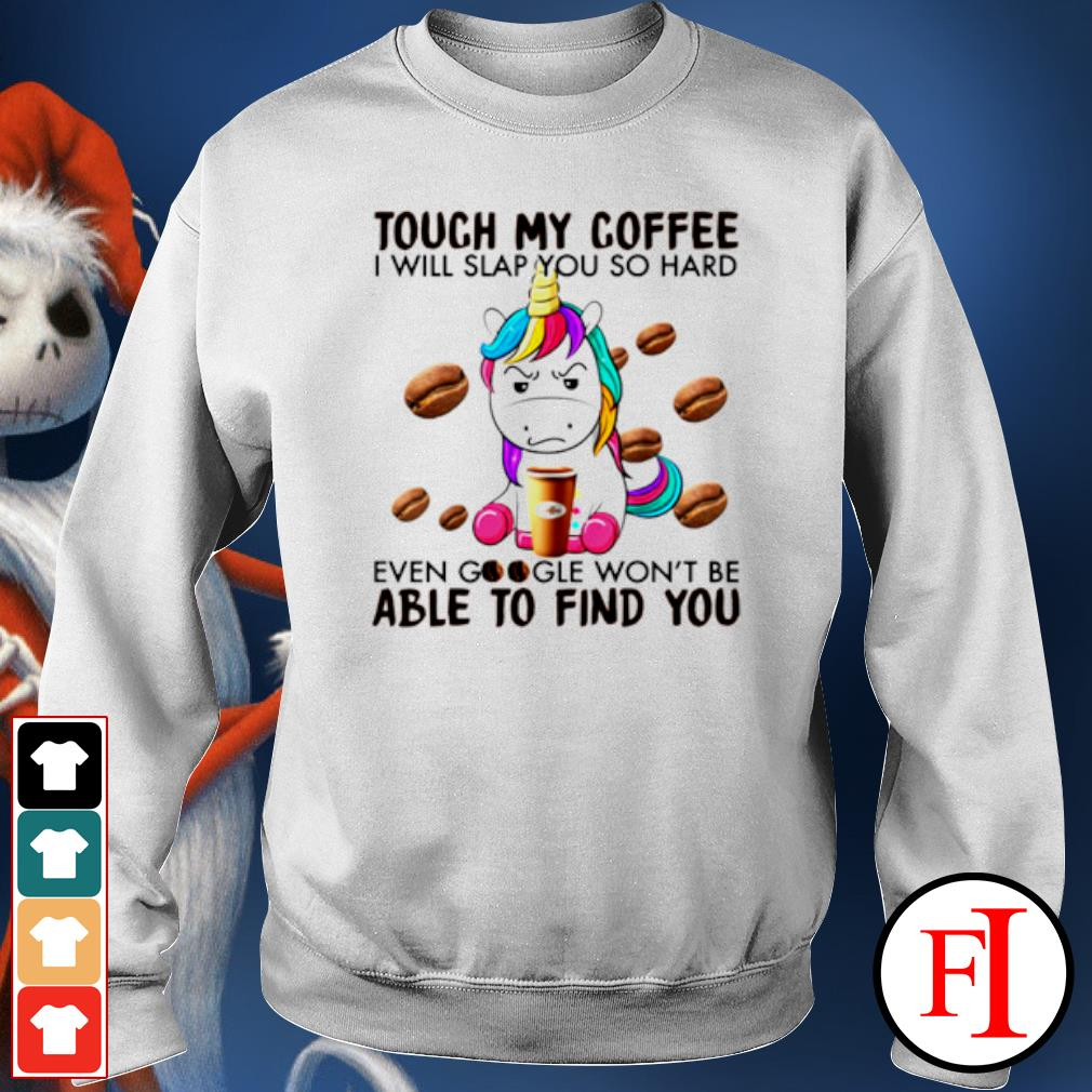 Unicorn touch my coffee I will slap you so hard even google s sweater