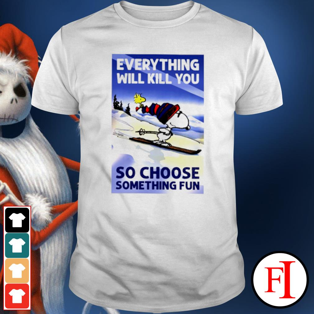 Snoopy everything will kill you so choose something fun shirt