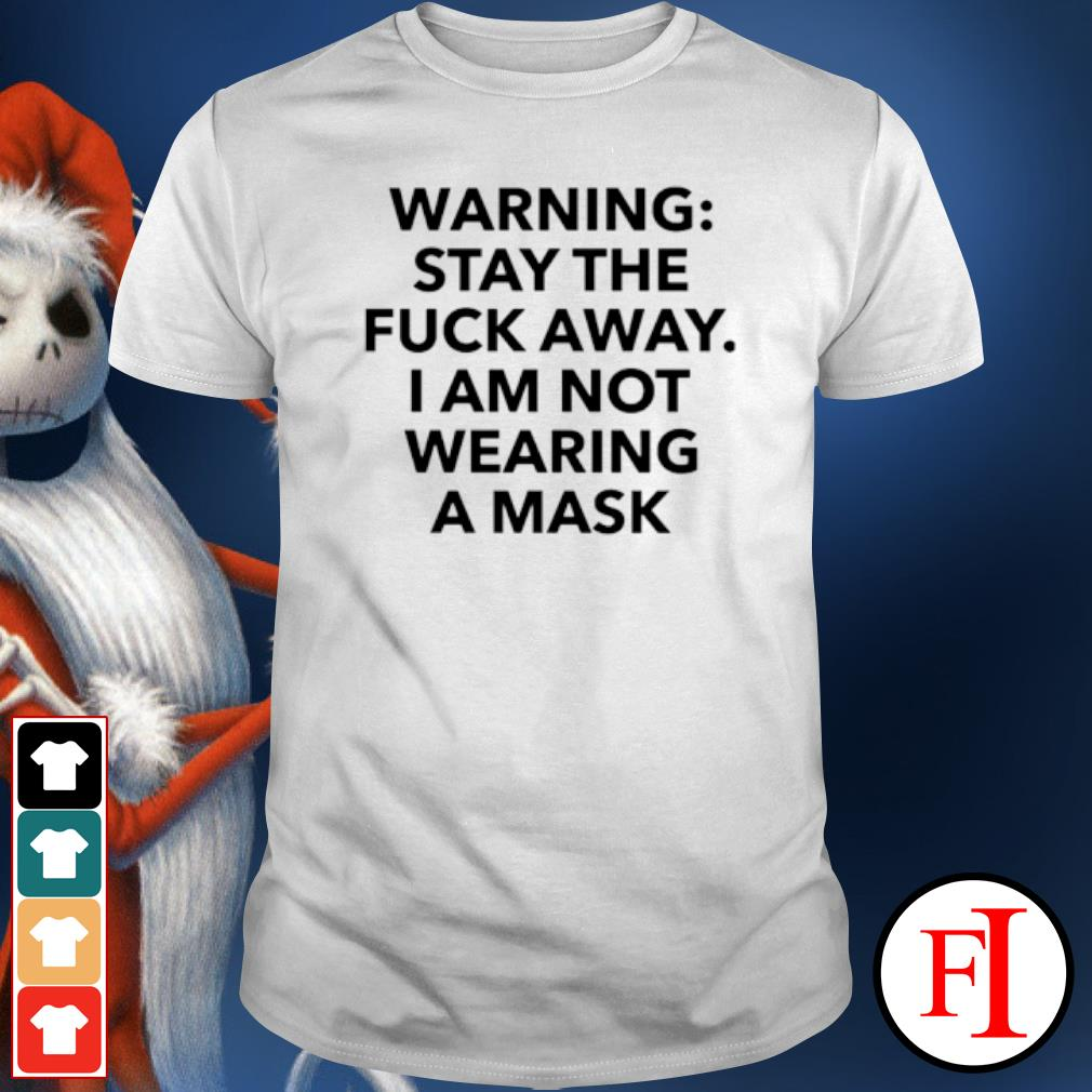 Warning stay the fuck away I am not wearing a mask shirt