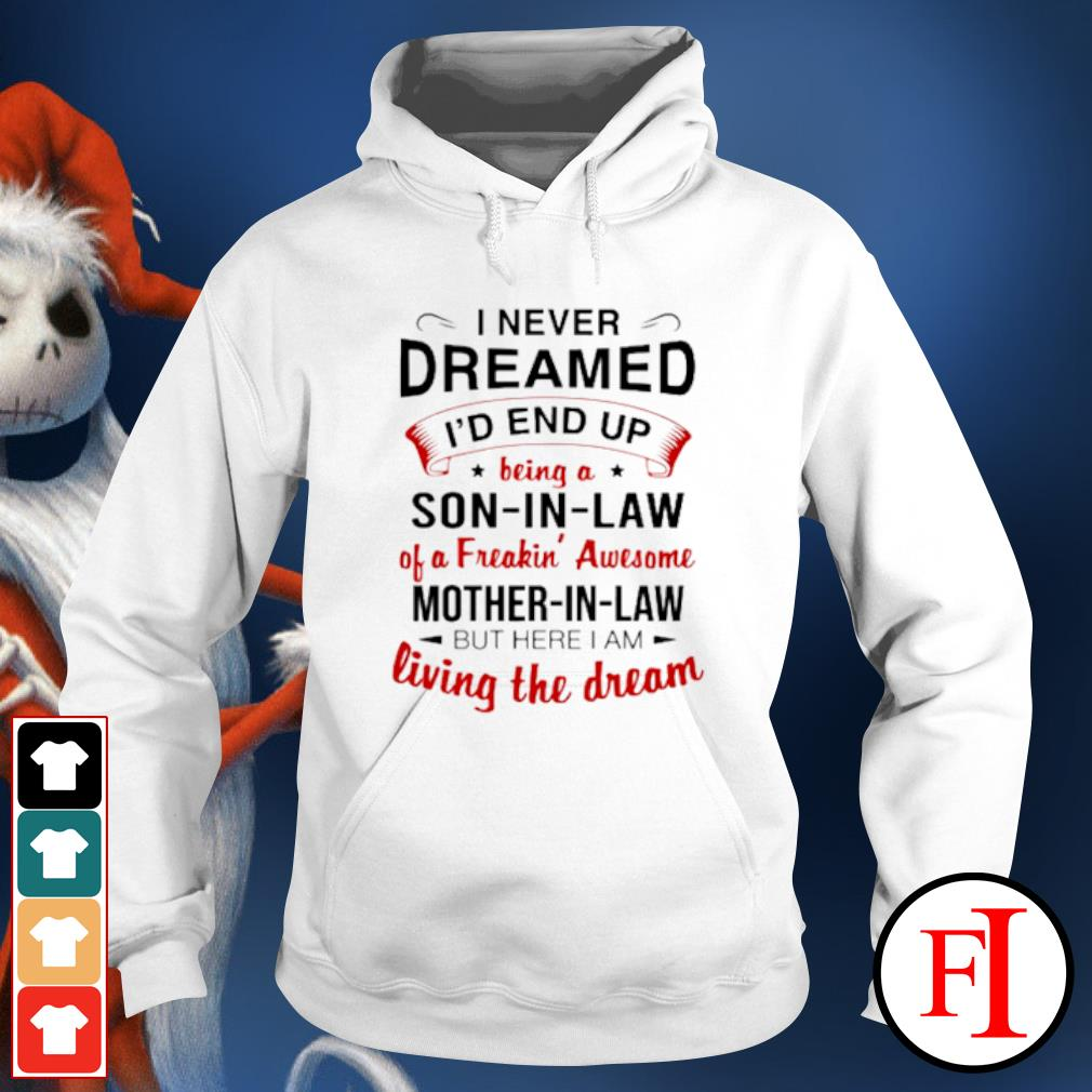 I never dreamed I'd end up being a son in law of a Freakin' Awesome mother in law but here I am living the dream s hoodie